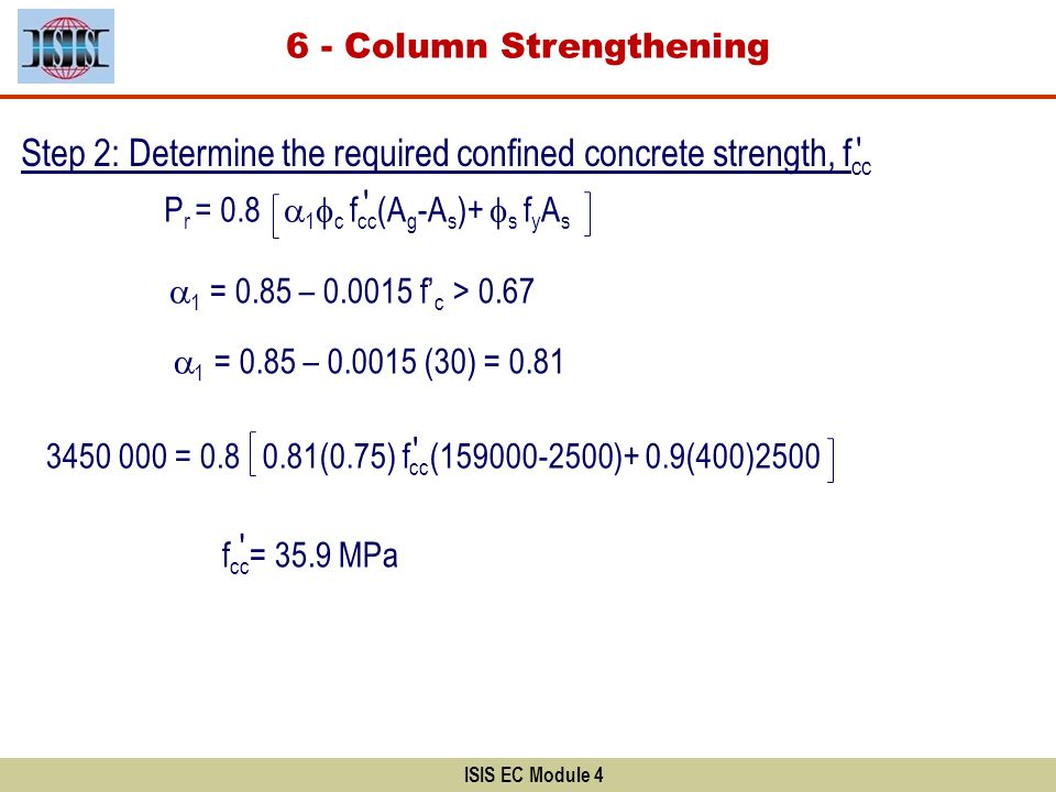 ISIS EC Module 4 Step 2: Determine the required confined concrete strength, f cc P r = 0.8 1 c f cc (A g -A s )+ s f y A s 1 = 0.85 – 0.0015 f c > 0.6