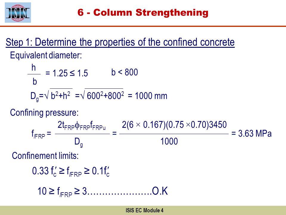ISIS EC Module 4 Step 1: Determine the properties of the confined concrete f l FRP = b D g = b 2 +h 2 = 600 2 +800 2 = 1000 mm = 1.25 1.5 Confinement