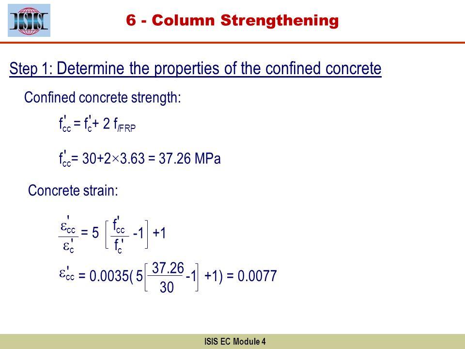 ISIS EC Module 4 Step 1: Determine the properties of the confined concrete Confined concrete strength: Concrete strain: f cc = f c + 2 f l FRP f cc =