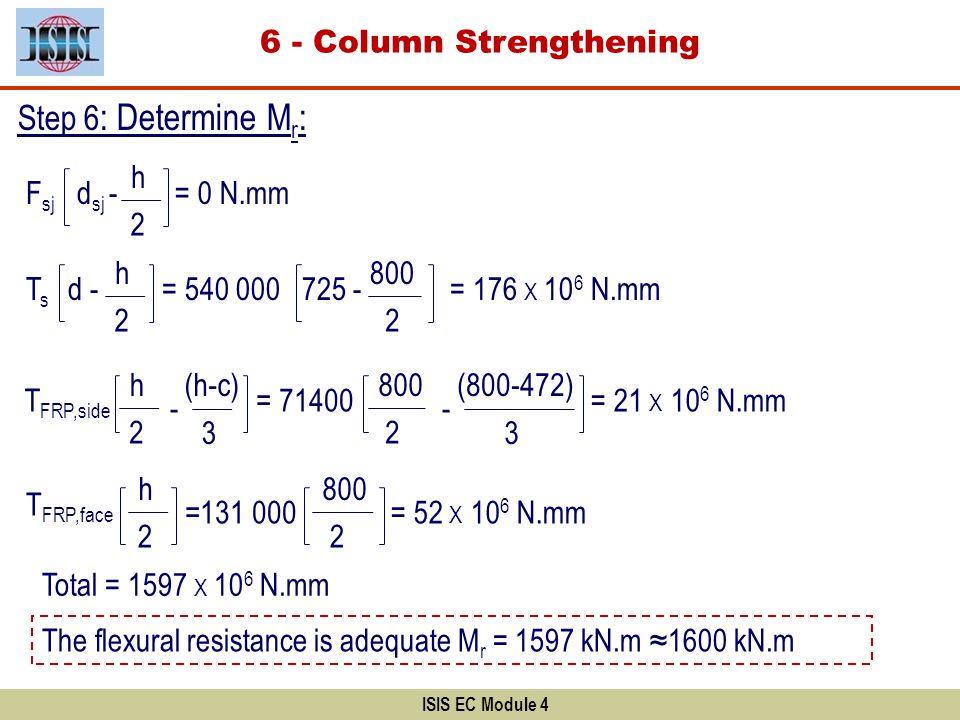 ISIS EC Module 4 Step 6 : Determine M r : F sj d sj - T FRP,side (h-c) T FRP,face 2 h 2 h 3 - 2 h = 176 X 10 6 N.mm = 0 N.mm T s d - 2 h = 540 000 725