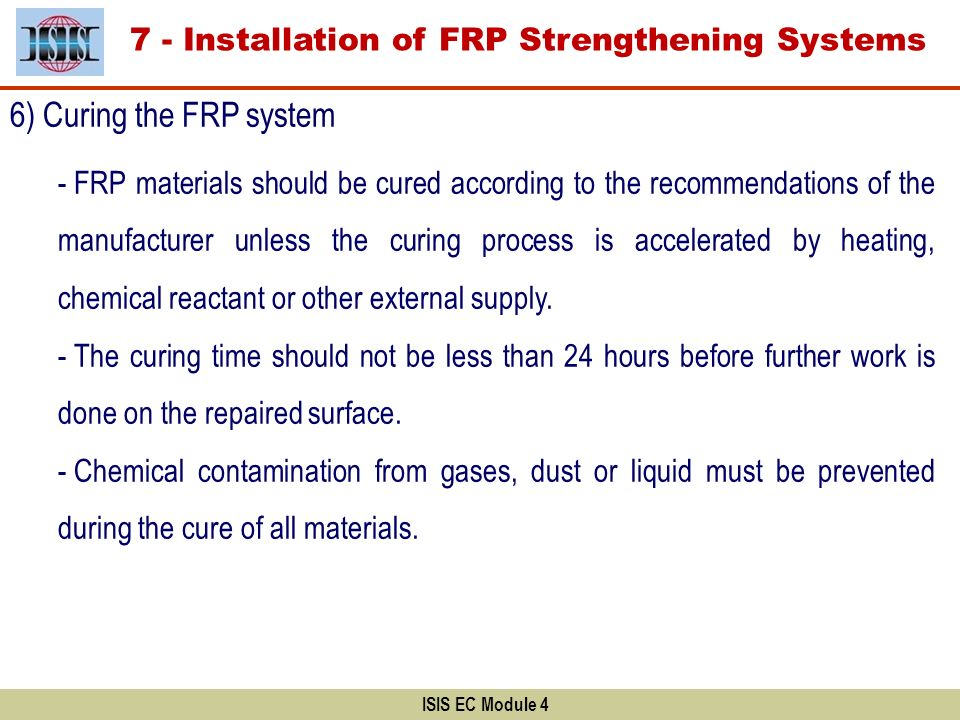ISIS EC Module 4 6) Curing the FRP system - FRP materials should be cured according to the recommendations of the manufacturer unless the curing proce