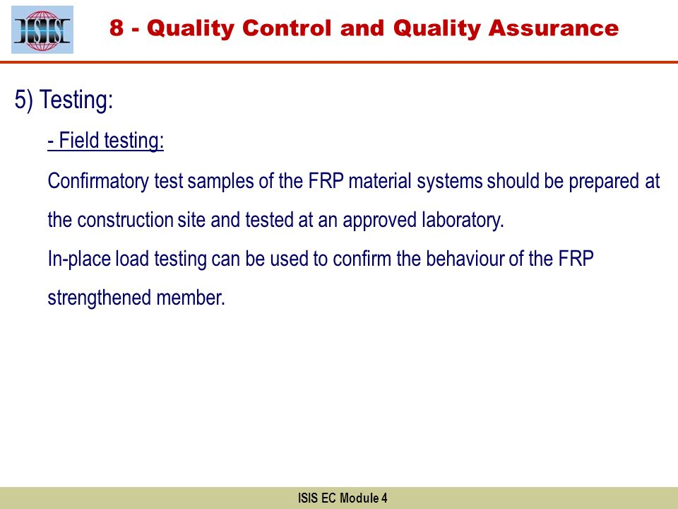 ISIS EC Module 4 8 - Quality Control and Quality Assurance 5) Testing: - Field testing: Confirmatory test samples of the FRP material systems should b