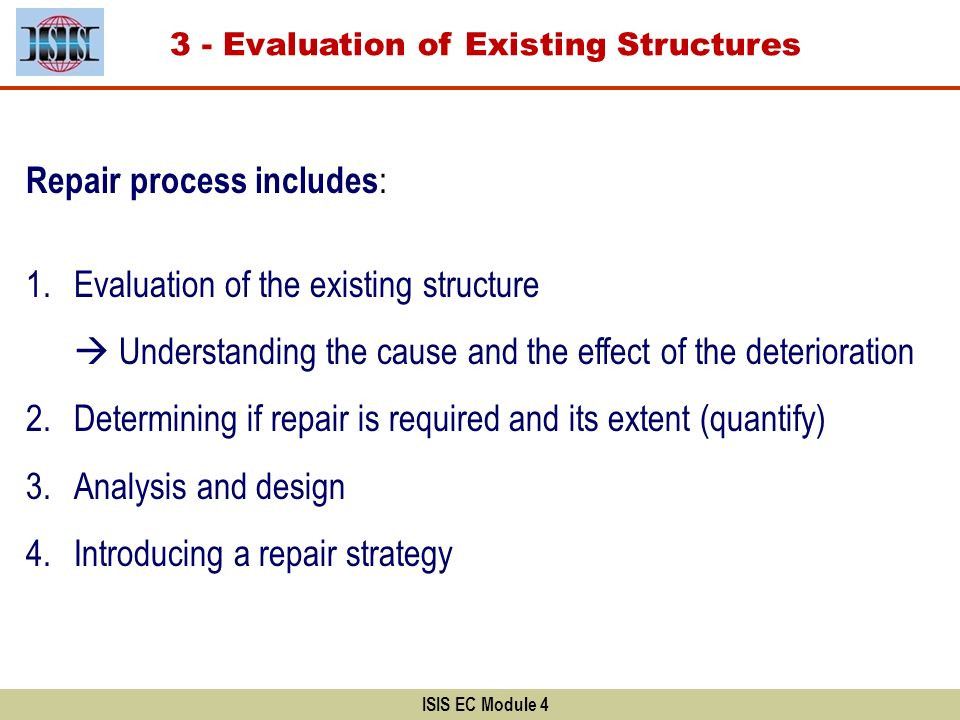 3 - Evaluation of Existing Structures ISIS EC Module 4 Repair process includes : 1.Evaluation of the existing structure Understanding the cause and th