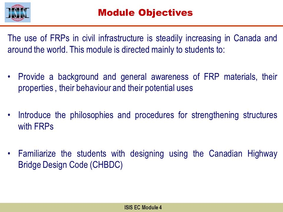 Module Objectives ISIS EC Module 4 The use of FRPs in civil infrastructure is steadily increasing in Canada and around the world. This module is direc