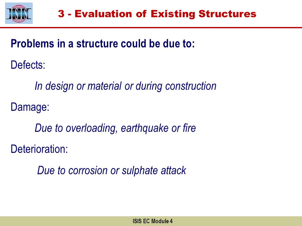 Problems in a structure could be due to: Defects: In design or material or during construction Damage: Due to overloading, earthquake or fire Deterior