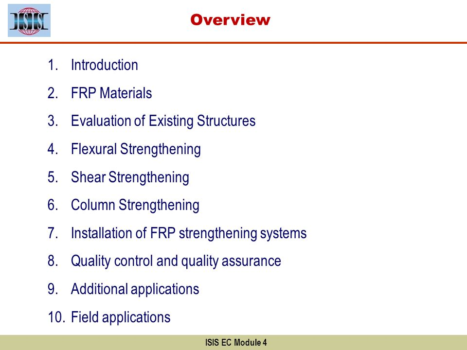 Overview ISIS EC Module 4 1.Introduction 2.FRP Materials 3.Evaluation of Existing Structures 4.Flexural Strengthening 5.Shear Strengthening 6.Column S