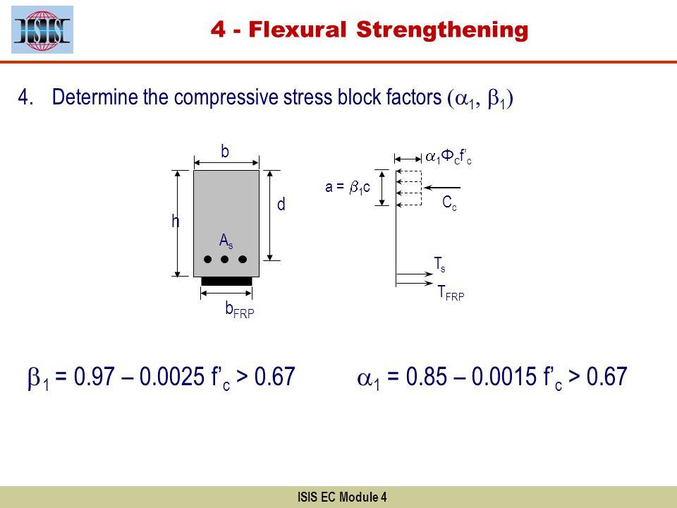 4.Determine the compressive stress block factors ( 1, 1 ) 1 = 0.85 – 0.0015 f c > 0.67 1 = 0.97 – 0.0025 f c > 0.67 d AsAs b a = 1 c 1 Φ c f c TsTs Cc