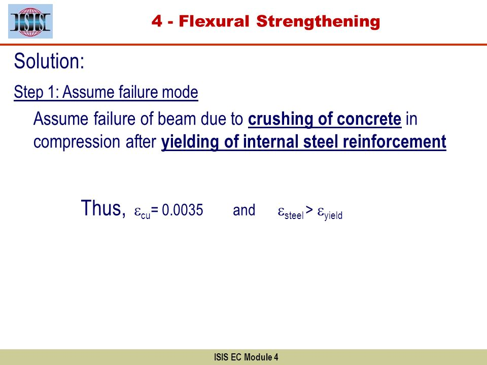ISIS EC Module 4 Solution: Step 1: Assume failure mode Assume failure of beam due to crushing of concrete in compression after yielding of internal st