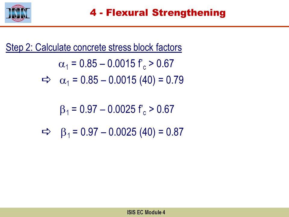 ISIS EC Module 4 Step 2: Calculate concrete stress block factors 1 = 0.85 – 0.0015 f c > 0.67 1 = 0.85 – 0.0015 (40) = 0.79 1 = 0.97 – 0.0025 f c > 0.