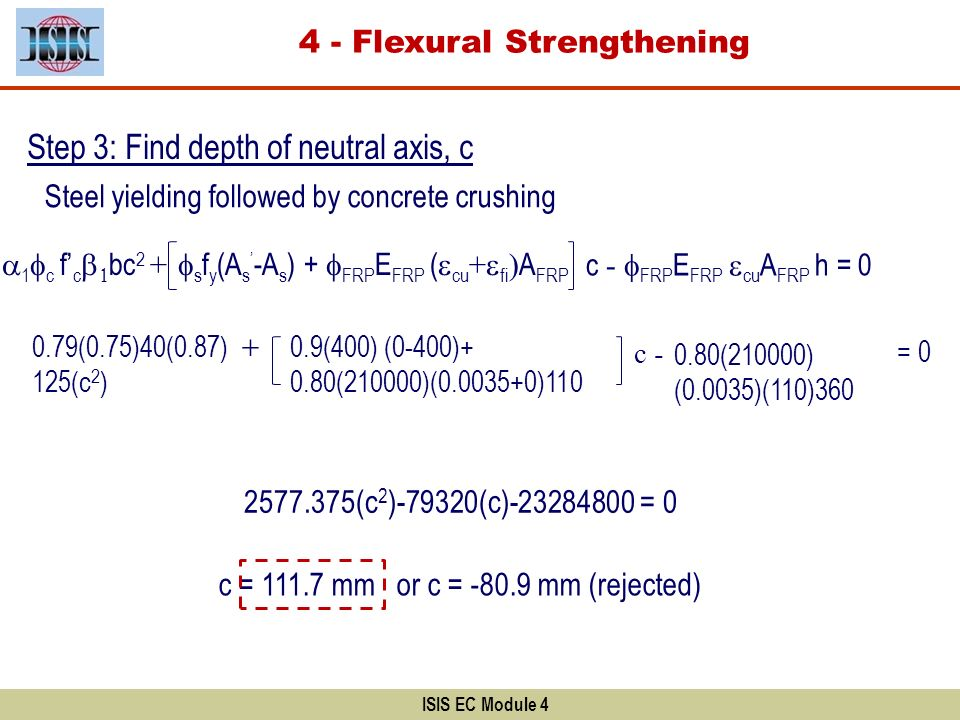 ISIS EC Module 4 Step 3: Find depth of neutral axis, c Steel yielding followed by concrete crushing 1 c f c bc 2 + s f y (A s -A s ) + FRP E FRP ( cu