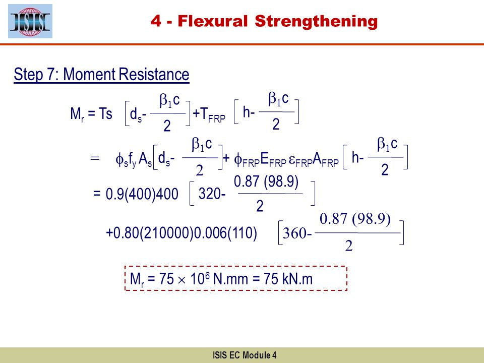 ISIS EC Module 4 Step 7: Moment Resistance s f y A s + FRP E FRP FRP A FRP = 0.9(400)400 +0.80(210000)0.006(110) = M r = Tsds-ds- 1 c 2 +T FRP h- 1 c