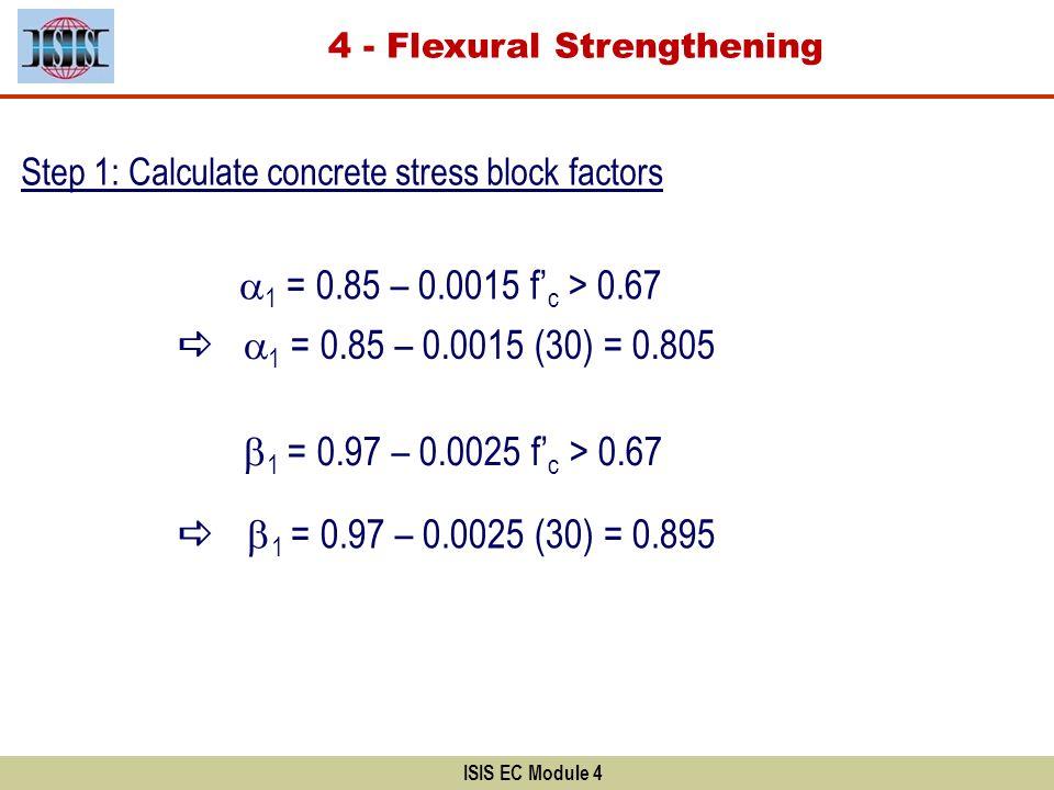 ISIS EC Module 4 Step 1: Calculate concrete stress block factors 1 = 0.85 – 0.0015 f c > 0.67 1 = 0.85 – 0.0015 (30) = 0.805 1 = 0.97 – 0.0025 f c > 0