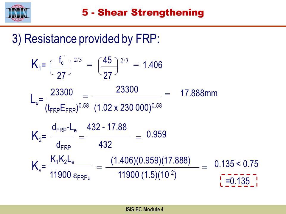 ISIS EC Module 4 3) Resistance provided by FRP: 27 f c 2/3 = 27 45 2/3 = 1.406 K2=K2= d FRP -L e d FRP Le=Le= 23300 (t FRP E FRP ) 0.58 = 23300 (1.02