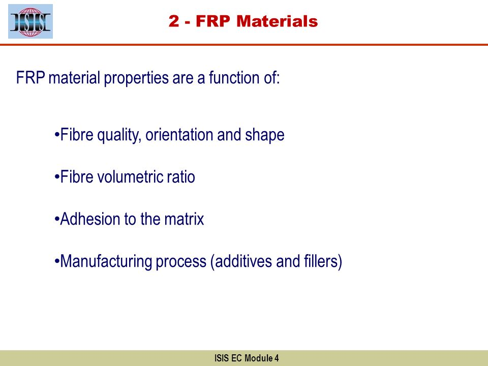 Wide range of FRP products are available: Plates (Rigid strips) Sheets (Flexible fabric) Rods The fibres could be: Carbon Glass Aramid ISIS EC Module 4 FRP sheet