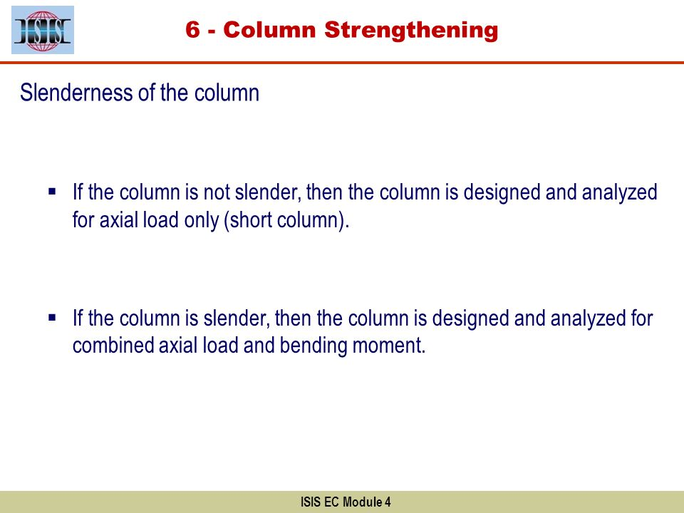 ISIS EC Module 4 Slenderness of the column If the column is not slender, then the column is designed and analyzed for axial load only (short column).