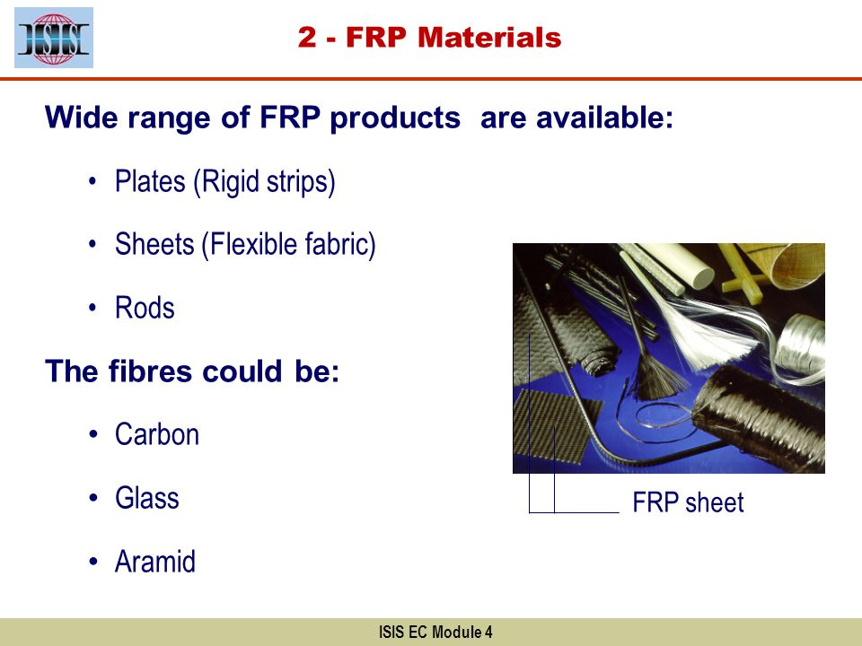 Wide range of FRP products are available: Plates (Rigid strips) Sheets (Flexible fabric) Rods The fibres could be: Carbon Glass Aramid ISIS EC Module