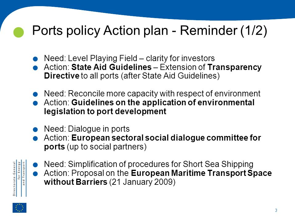 3 Ports policy Action plan - Reminder (1/2). Need: Level Playing Field – clarity for investors. Action: State Aid Guidelines – Extension of Transparen