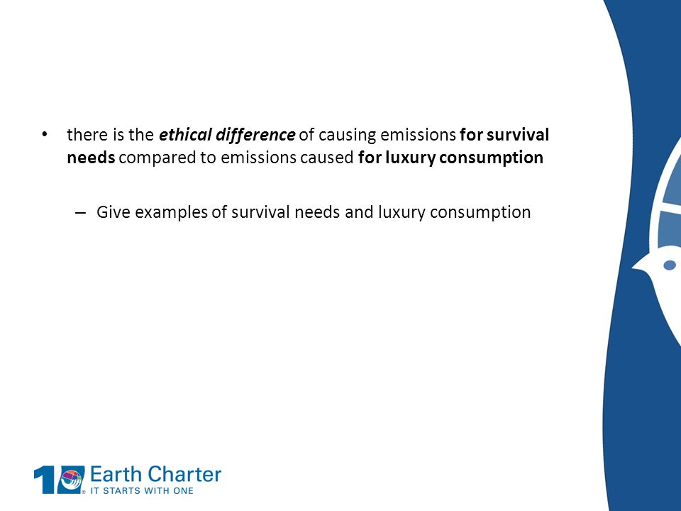 there is the ethical difference of causing emissions for survival needs compared to emissions caused for luxury consumption – Give examples of surviva