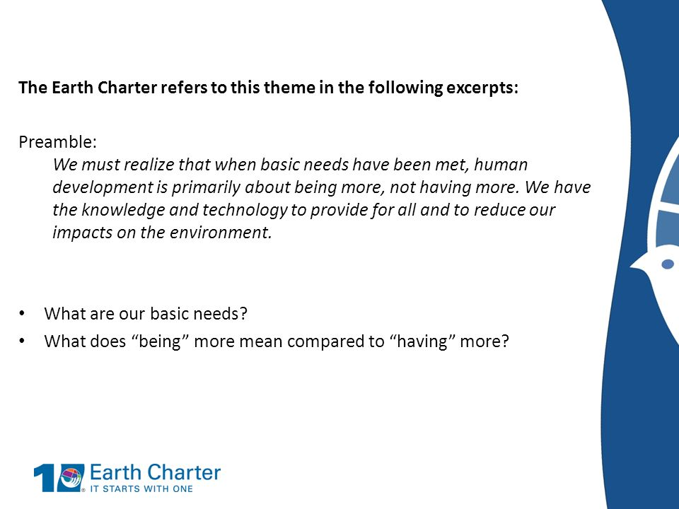 The Earth Charter refers to this theme in the following excerpts: Preamble: We must realize that when basic needs have been met, human development is