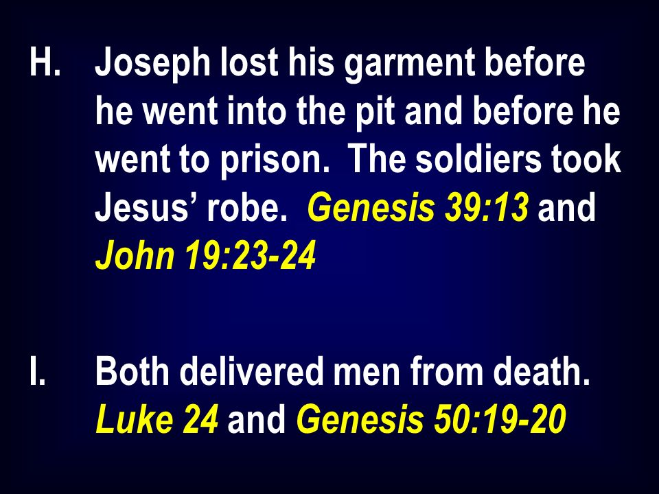 H.Joseph lost his garment before he went into the pit and before he went to prison. The soldiers took Jesus robe. Genesis 39:13 and John 19:23-24 I.Bo