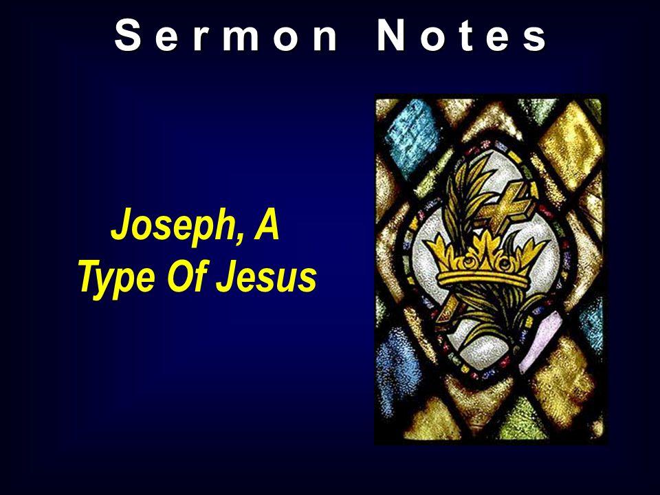 S e r m o n N o t e s Joseph, A Type Of Jesus