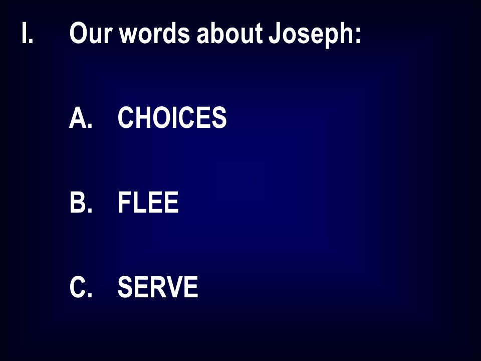 I.Our words about Joseph: A.CHOICES B.FLEE C.SERVE