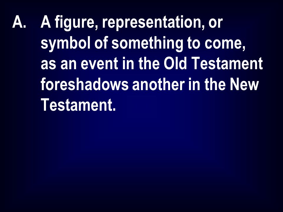 A.A figure, representation, or symbol of something to come, as an event in the Old Testament foreshadows another in the New Testament.
