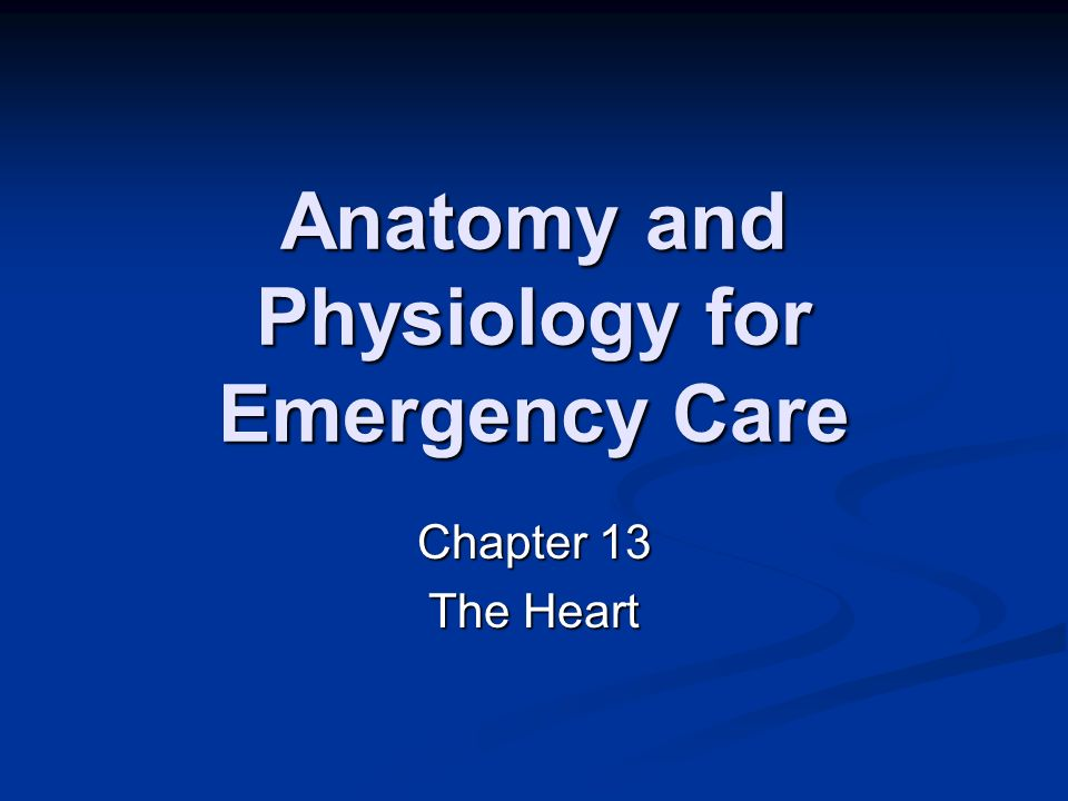 Anatomy and Physiology for Emergency Care Chapter 13 The Heart