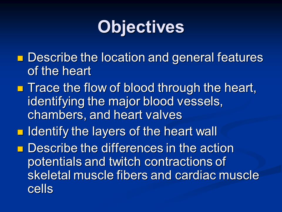 Objectives Describe the location and general features of the heart Describe the location and general features of the heart Trace the flow of blood thr