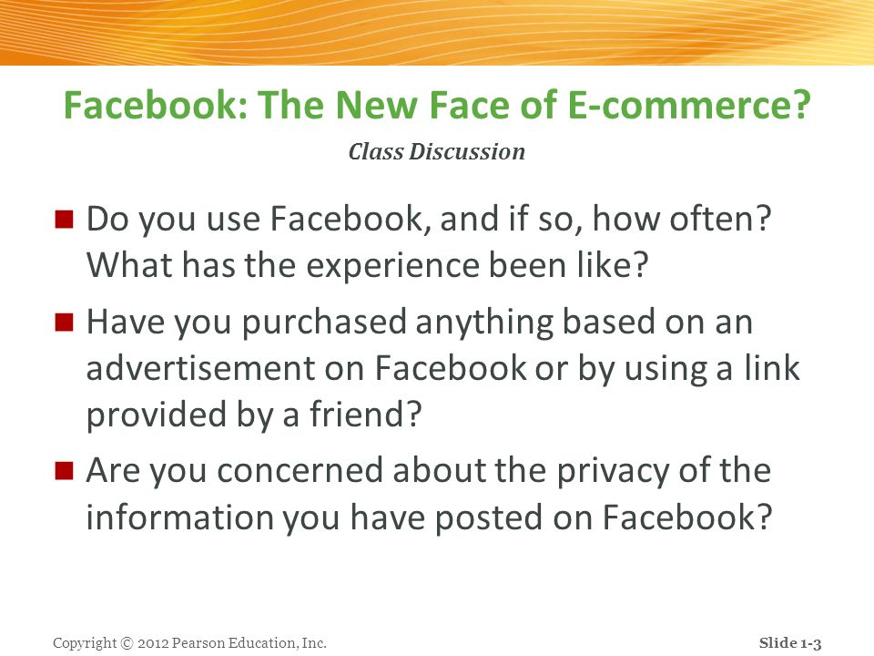 Class Discussion Facebook: The New Face of E-commerce? Do you use Facebook, and if so, how often? What has the experience been like? Have you purchase