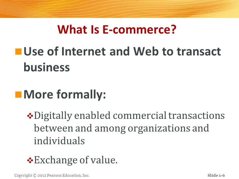 What Is E-commerce? Use of Internet and Web to transact business More formally: Digitally enabled commercial transactions between and among organizati