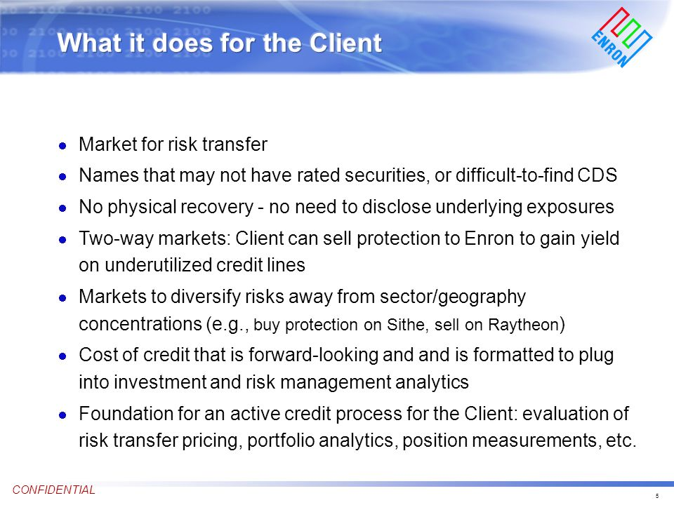5 CONFIDENTIAL Market for risk transfer Names that may not have rated securities, or difficult-to-find CDS No physical recovery - no need to disclose underlying exposures Two-way markets: Client can sell protection to Enron to gain yield on underutilized credit lines Markets to diversify risks away from sector/geography concentrations (e.g., buy protection on Sithe, sell on Raytheon ) Cost of credit that is forward-looking and and is formatted to plug into investment and risk management analytics Foundation for an active credit process for the Client: evaluation of risk transfer pricing, portfolio analytics, position measurements, etc.