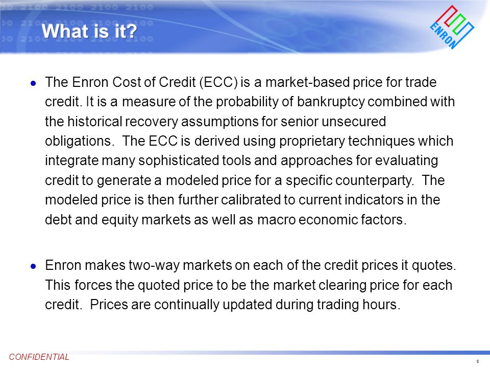 6 CONFIDENTIAL The Enron Cost of Credit (ECC) is a market-based price for trade credit.