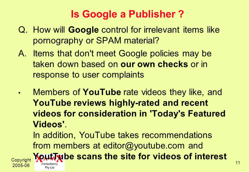 Copyright 2005-06 11 Is Google a Publisher ? Q.How will Google control for irrelevant items like pornography or SPAM material? A.Items that don't meet