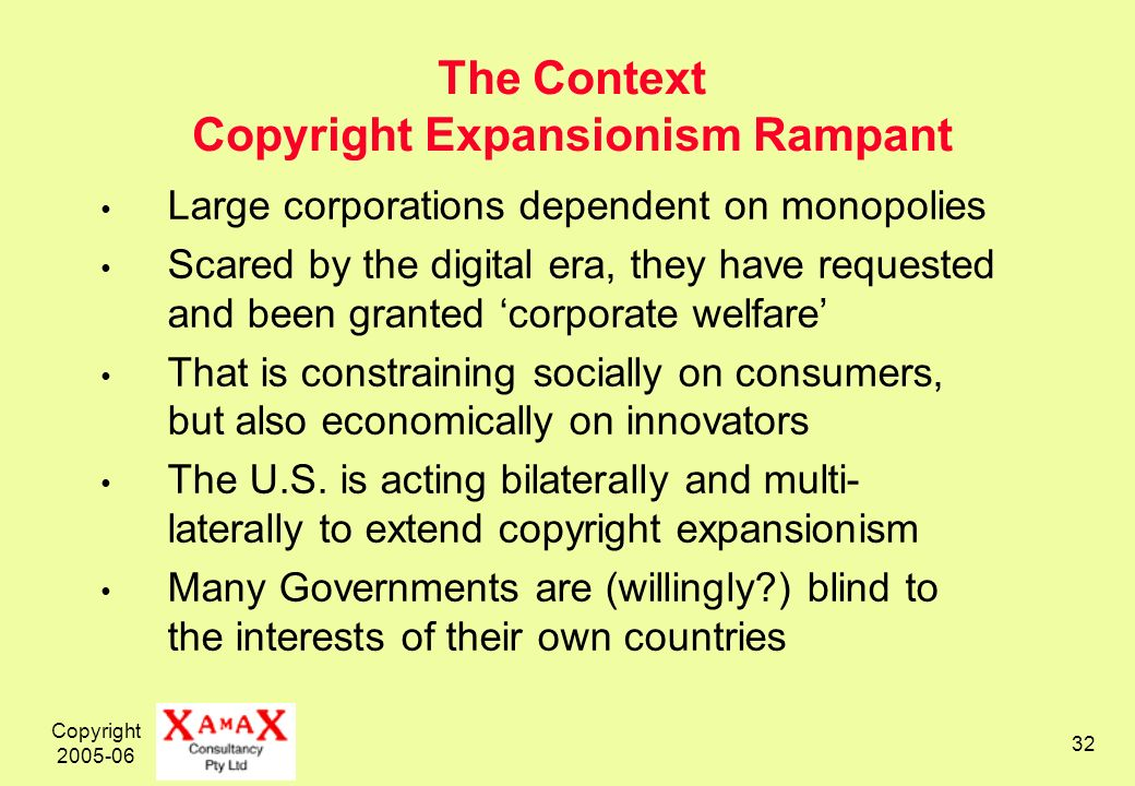 Copyright 2005-06 32 The Context Copyright Expansionism Rampant Large corporations dependent on monopolies Scared by the digital era, they have reques