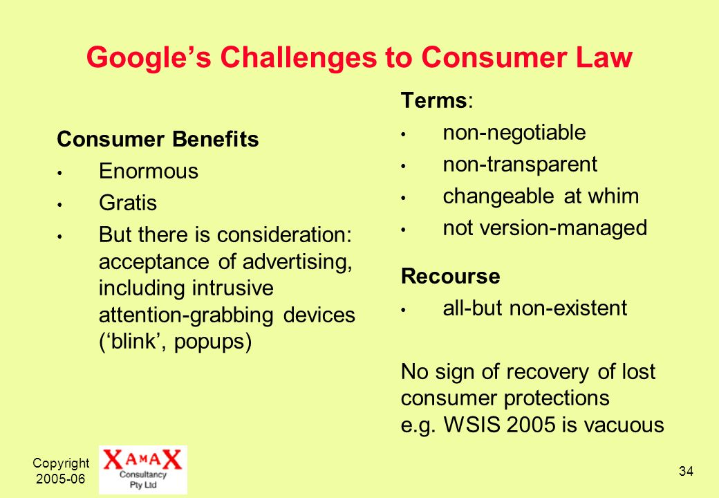 Copyright 2005-06 34 Googles Challenges to Consumer Law Consumer Benefits Enormous Gratis But there is consideration: acceptance of advertising, inclu