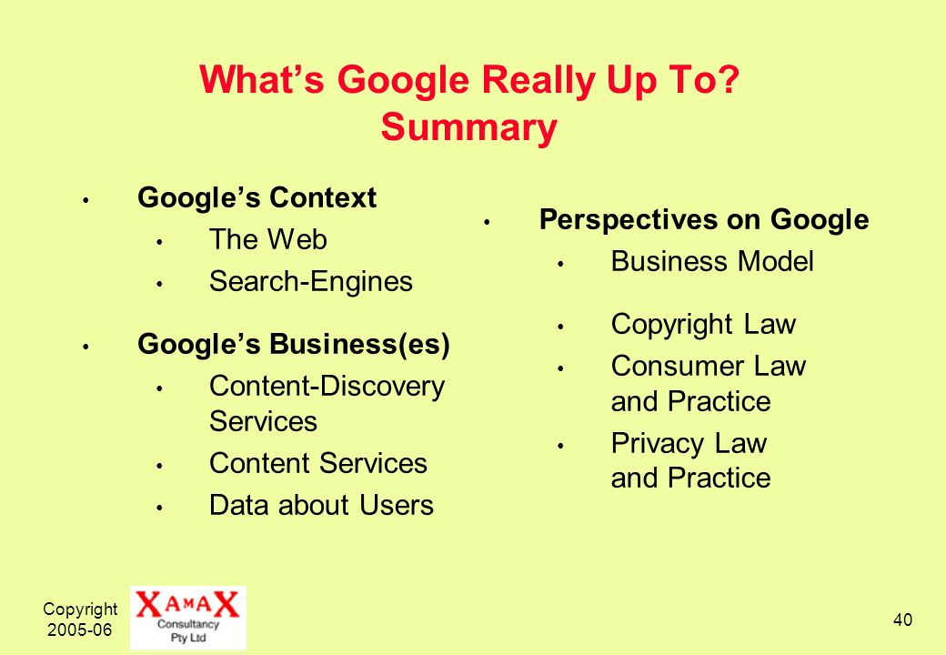 Copyright 2005-06 40 Whats Google Really Up To? Summary Googles Context The Web Search-Engines Googles Business(es) Content-Discovery Services Content