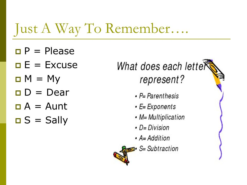 Just A Way To Remember…. P = Please E = Excuse M = My D = Dear A = Aunt S = Sally