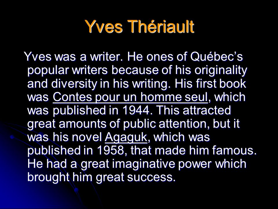 Yves Thériault Yves was a writer. He ones of Québecs popular writers because of his originality and diversity in his writing. His first book was Conte