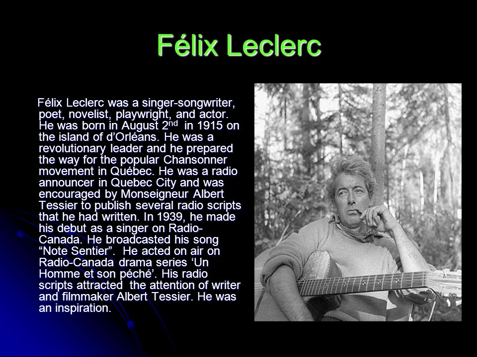 Félix Leclerc Félix Leclerc was a singer-songwriter, poet, novelist, playwright, and actor. He was born in August 2 nd in 1915 on the island of dOrléa