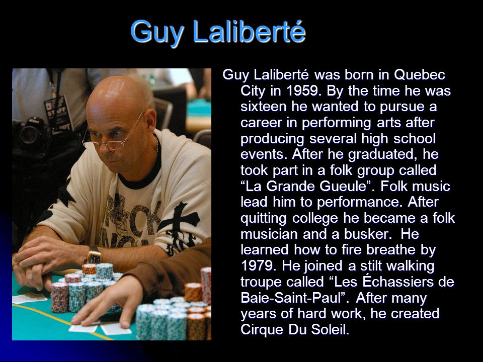 Guy Laliberté Guy Laliberté was born in Quebec City in 1959. By the time he was sixteen he wanted to pursue a career in performing arts after producin