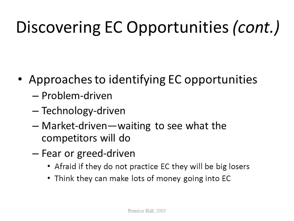 Discovering EC Opportunities (cont.) Approaches to identifying EC opportunities – Problem-driven – Technology-driven – Market-drivenwaiting to see wha