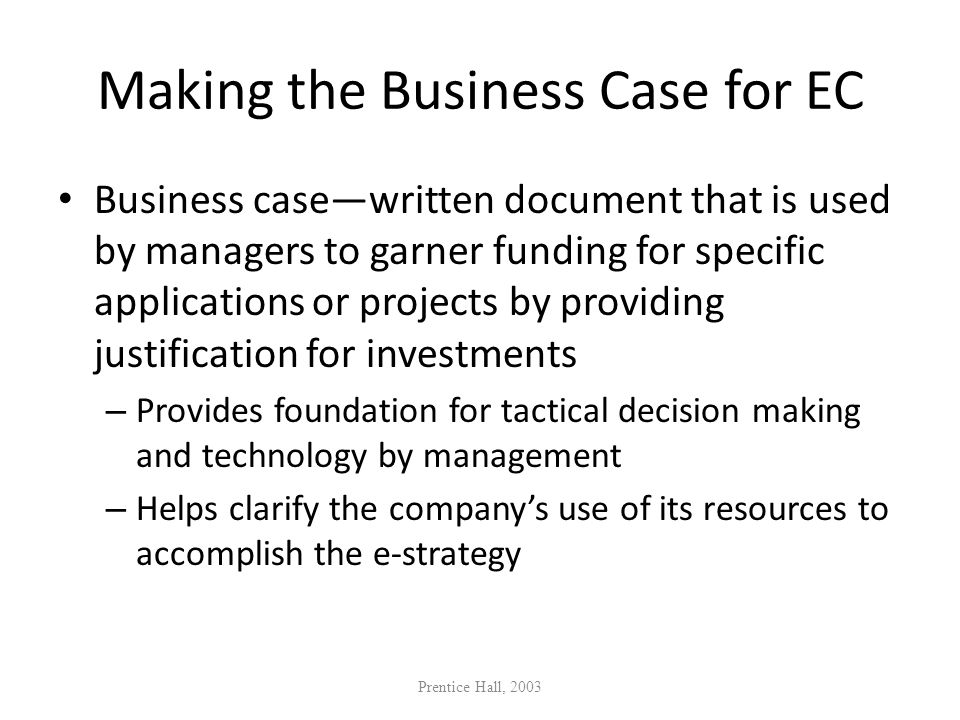 Making the Business Case for EC Business casewritten document that is used by managers to garner funding for specific applications or projects by prov