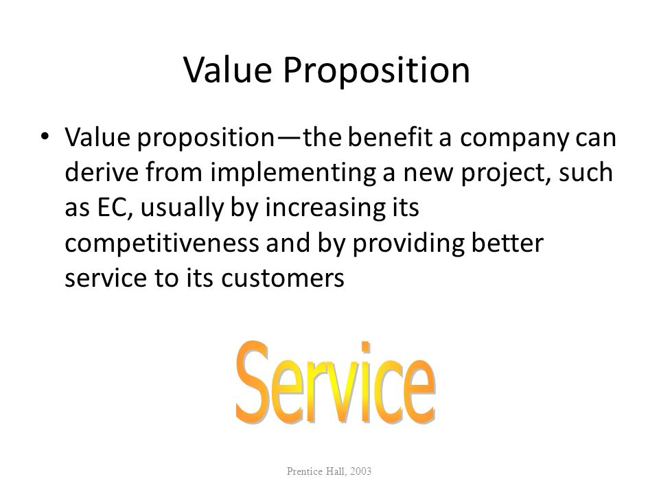 Value Proposition Value propositionthe benefit a company can derive from implementing a new project, such as EC, usually by increasing its competitive