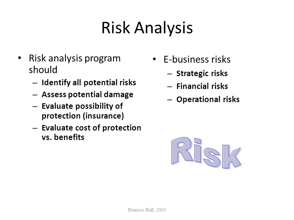 Risk Analysis Risk analysis program should – Identify all potential risks – Assess potential damage – Evaluate possibility of protection (insurance) –