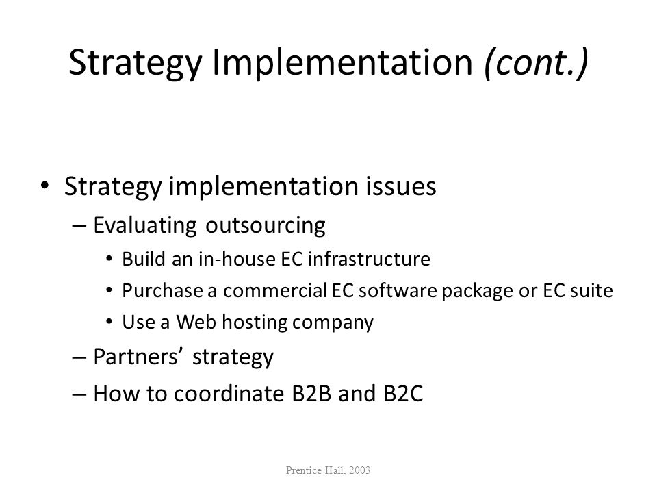 Strategy Implementation (cont.) Strategy implementation issues – Evaluating outsourcing Build an in-house EC infrastructure Purchase a commercial EC s