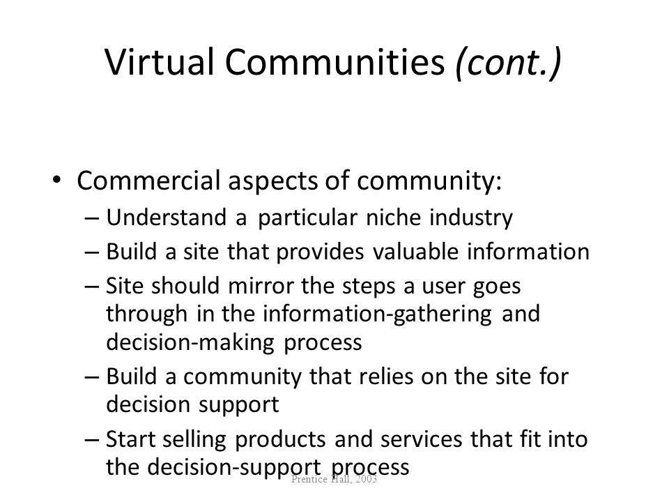 Virtual Communities (cont.) Commercial aspects of community: – Understand a particular niche industry – Build a site that provides valuable informatio