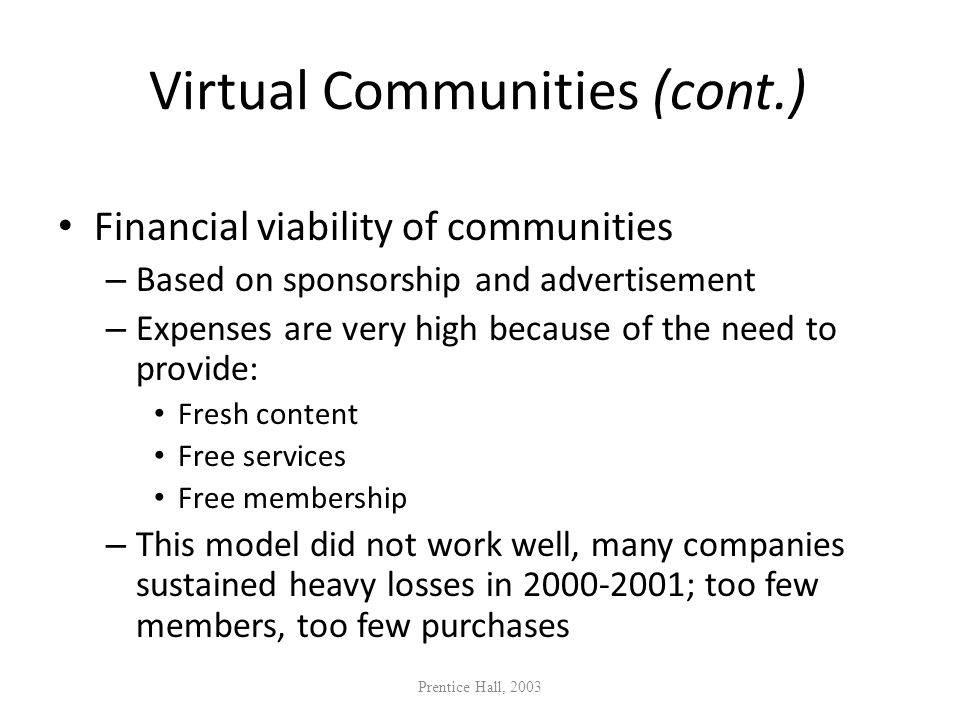 Virtual Communities (cont.) Financial viability of communities – Based on sponsorship and advertisement – Expenses are very high because of the need t