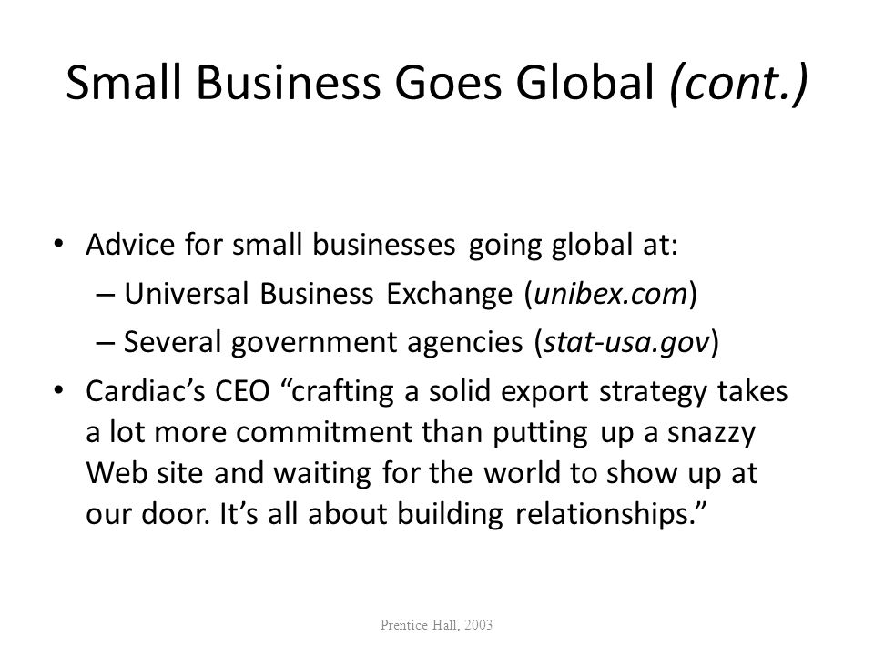 Small Business Goes Global (cont.) Advice for small businesses going global at: – Universal Business Exchange (unibex.com) – Several government agenci