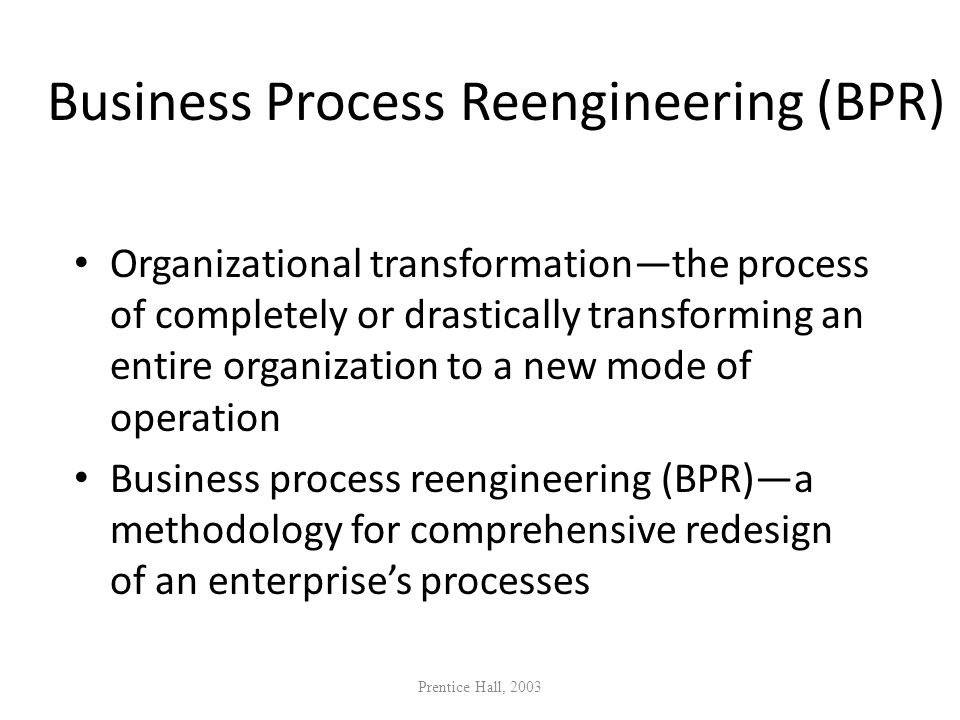 Business Process Reengineering (BPR) Organizational transformationthe process of completely or drastically transforming an entire organization to a ne